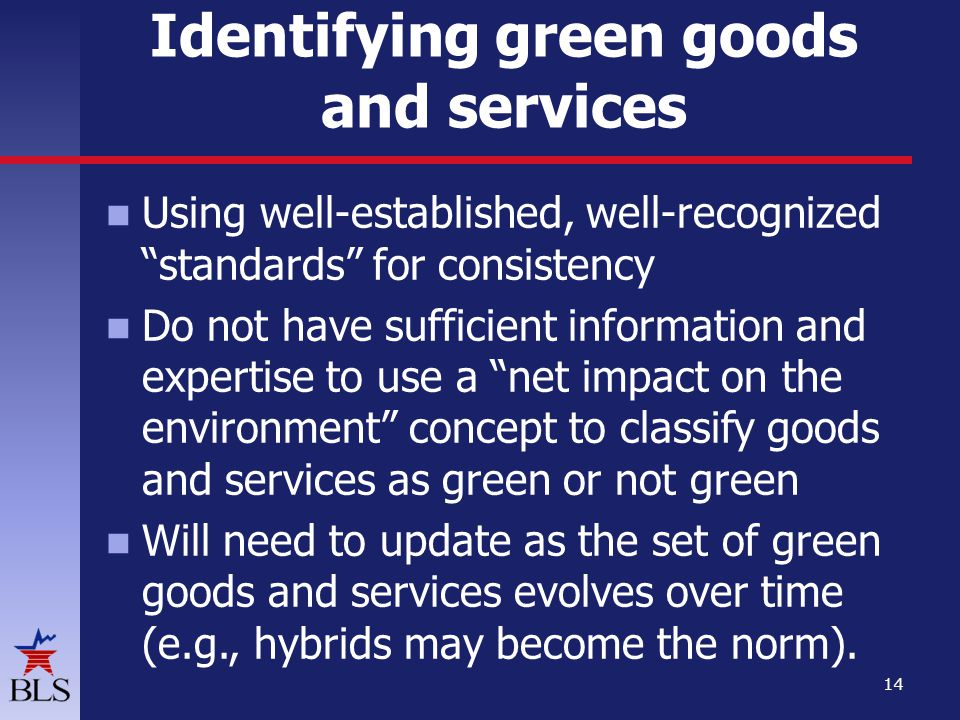 Using well-established, well-recognized standards for consistency Do not have sufficient information and expertise to use a net impact on the environment concept to classify goods and services as green or not green Will need to update as the set of green goods and services evolves over time (e.g., hybrids may become the norm).