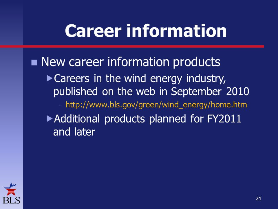 Career information New career information products Careers in the wind energy industry, published on the web in September 2010 – http://www.bls.gov/green/wind_energy/home.htm Additional products planned for FY2011 and later 21