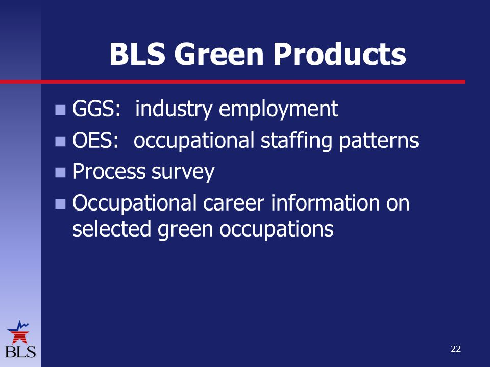 BLS Green Products GGS: industry employment OES: occupational staffing patterns Process survey Occupational career information on selected green occupations 22