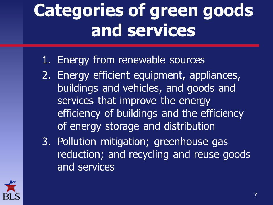1.Energy from renewable sources 2.Energy efficient equipment, appliances, buildings and vehicles, and goods and services that improve the energy efficiency of buildings and the efficiency of energy storage and distribution 3.Pollution mitigation; greenhouse gas reduction; and recycling and reuse goods and services 7 Categories of green goods and services