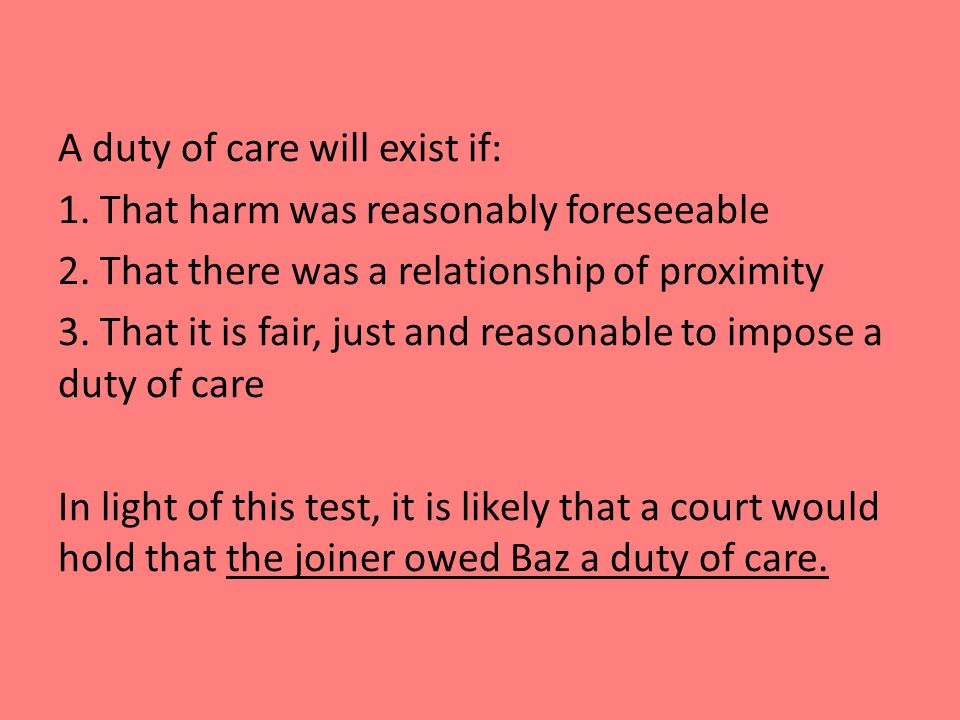 A duty of care will exist if: 1. That harm was reasonably foreseeable 2.