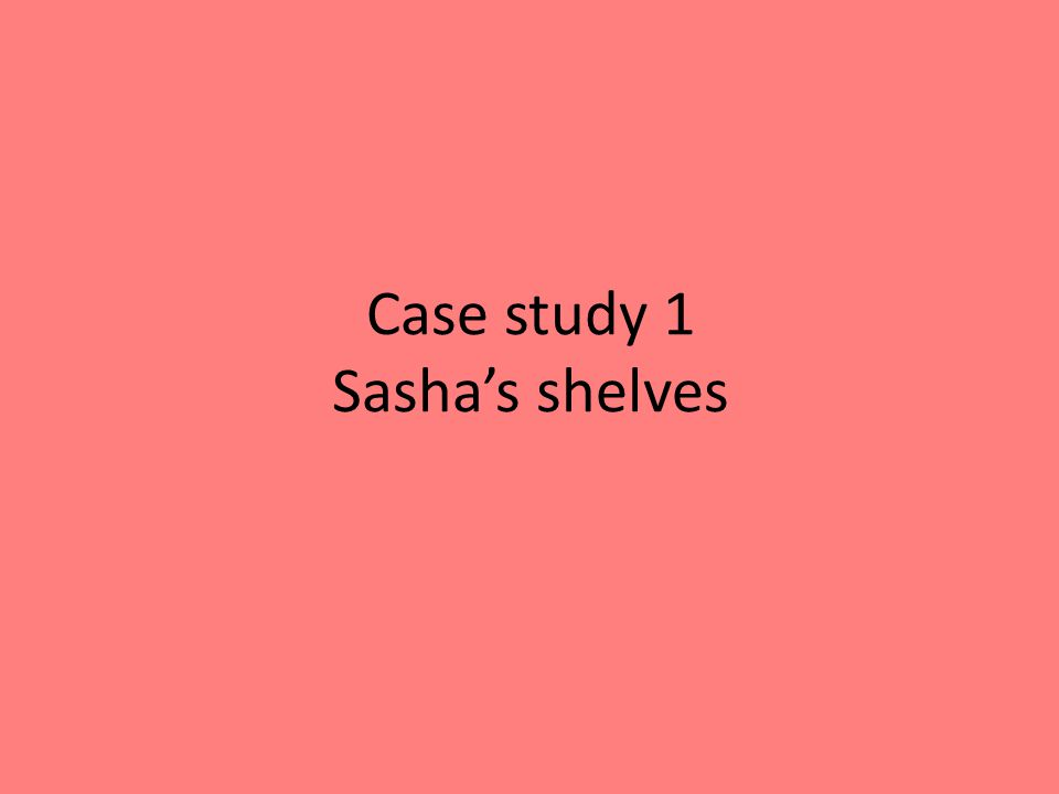 Case study 1 Sashas shelves