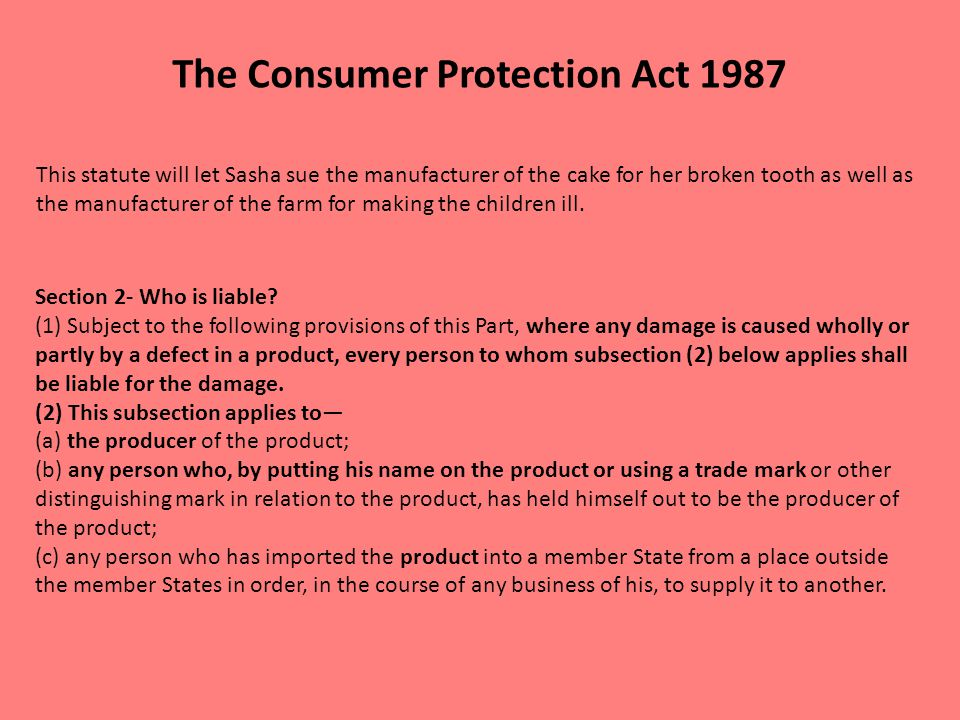 The Consumer Protection Act 1987 This statute will let Sasha sue the manufacturer of the cake for her broken tooth as well as the manufacturer of the farm for making the children ill.