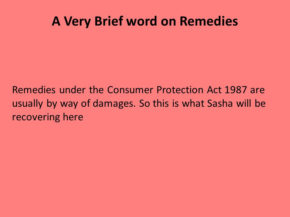 A Very Brief word on Remedies Remedies under the Consumer Protection Act 1987 are usually by way of damages.