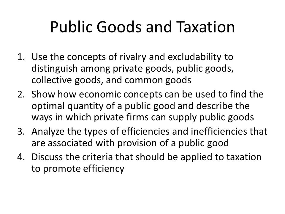 Public Goods and Taxation 1.Use the concepts of rivalry and excludability to distinguish among private goods, public goods, collective goods, and common goods 2.Show how economic concepts can be used to find the optimal quantity of a public good and describe the ways in which private firms can supply public goods 3.Analyze the types of efficiencies and inefficiencies that are associated with provision of a public good 4.Discuss the criteria that should be applied to taxation to promote efficiency
