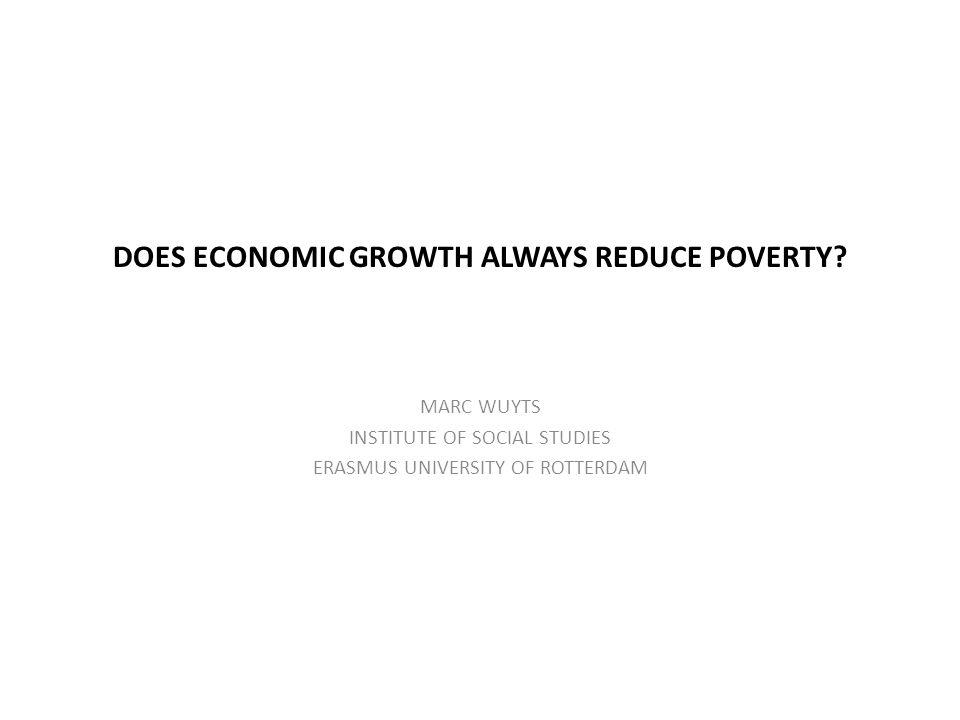DOES ECONOMIC GROWTH ALWAYS REDUCE POVERTY? MARC WUYTS INSTITUTE OF SOCIAL STUDIES ERASMUS UNIVERSITY OF ROTTERDAM
