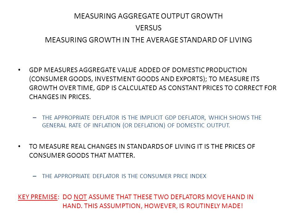 MEASURING AGGREGATE OUTPUT GROWTH VERSUS MEASURING GROWTH IN THE AVERAGE STANDARD OF LIVING GDP MEASURES AGGREGATE VALUE ADDED OF DOMESTIC PRODUCTION (CONSUMER GOODS, INVESTMENT GOODS AND EXPORTS); TO MEASURE ITS GROWTH OVER TIME, GDP IS CALCULATED AS CONSTANT PRICES TO CORRECT FOR CHANGES IN PRICES.
