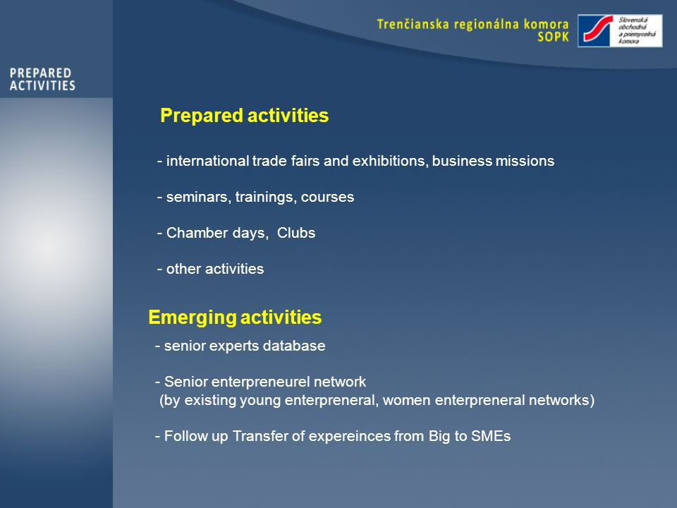 Prepared activities - international trade fairs and exhibitions, business missions - seminars, trainings, courses - Chamber days, Clubs - other activities Emerging activities - senior experts database - Senior enterpreneurel network (by existing young enterpreneral, women enterpreneral networks) - Follow up Transfer of expereinces from Big to SMEs