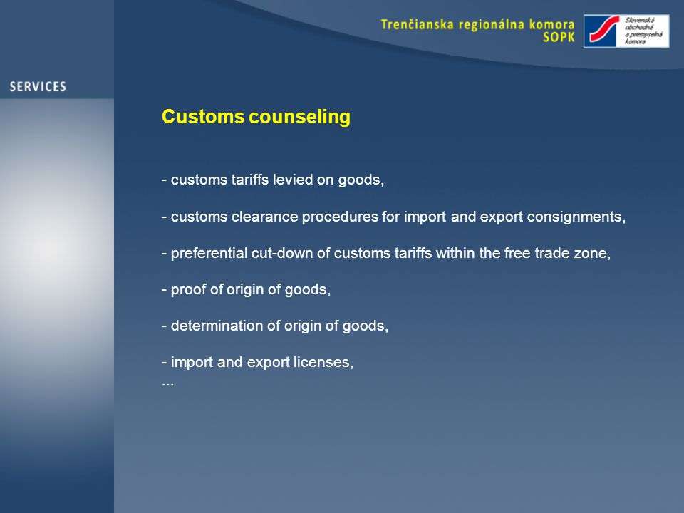 Customs counseling - customs tariffs levied on goods, - customs clearance procedures for import and export consignments, - preferential cut-down of customs tariffs within the free trade zone, - proof of origin of goods, - determination of origin of goods, - import and export licenses,...