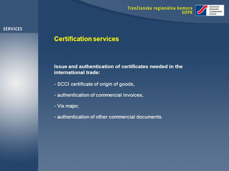 Certification services Issue and authentication of certificates needed in the international trade: - SCCI certificate of origin of goods, - authentication of commercial invoices, - Vis major, - authentication of other commercial documents.