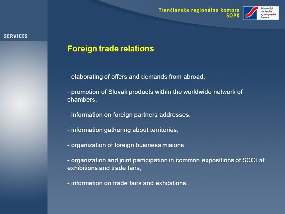 Foreign trade relations - elaborating of offers and demands from abroad, - promotion of Slovak products within the worldwide network of chambers, - information on foreign partners addresses, - information gathering about territories, - organization of foreign business misions, - organization and joint participation in common expositions of SCCI at exhibitions and trade fairs, - information on trade fairs and exhibitions.