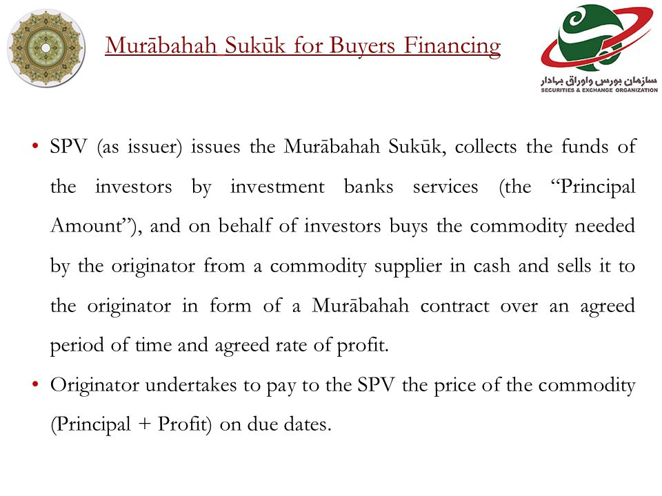 SPV (as issuer) issues the Murābahah Sukūk, collects the funds of the investors by investment banks services (the Principal Amount), and on behalf of investors buys the commodity needed by the originator from a commodity supplier in cash and sells it to the originator in form of a Murābahah contract over an agreed period of time and agreed rate of profit.