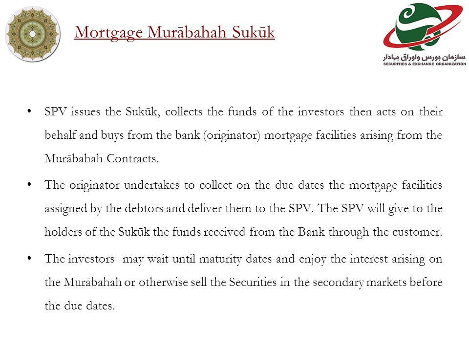 SPV issues the Sukūk, collects the funds of the investors then acts on their behalf and buys from the bank (originator) mortgage facilities arising from the Murābahah Contracts.