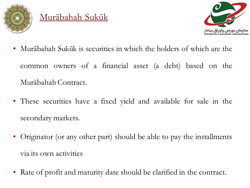 Murābahah Sukūk is securities in which the holders of which are the common owners of a financial asset (a debt) based on the Murābahah Contract.