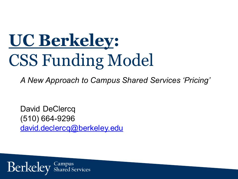 UC Berkeley: CSS Funding Model A New Approach to Campus Shared Services Pricing David DeClercq (510) 664-9296 david.declercq@berkeley.edu