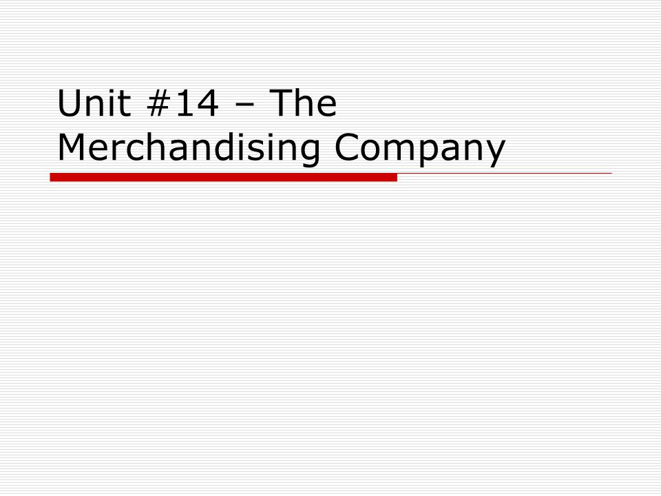 Unit #14 – The Merchandising Company The concept of Cost of Goods Sold (COGS) Since now we are selling goods, part of the cost of generating revenue is the cost of the items we are selling.