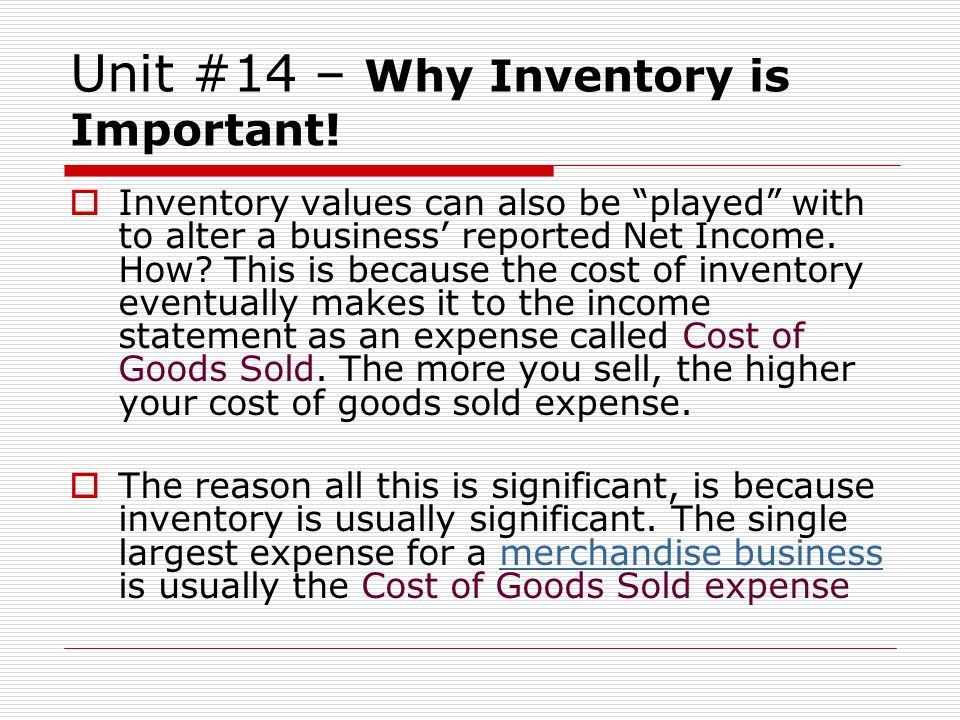 Unit #14 – Why Inventory is Important! Inventory values can also be played with to alter a business reported Net Income. How? This is because the cost