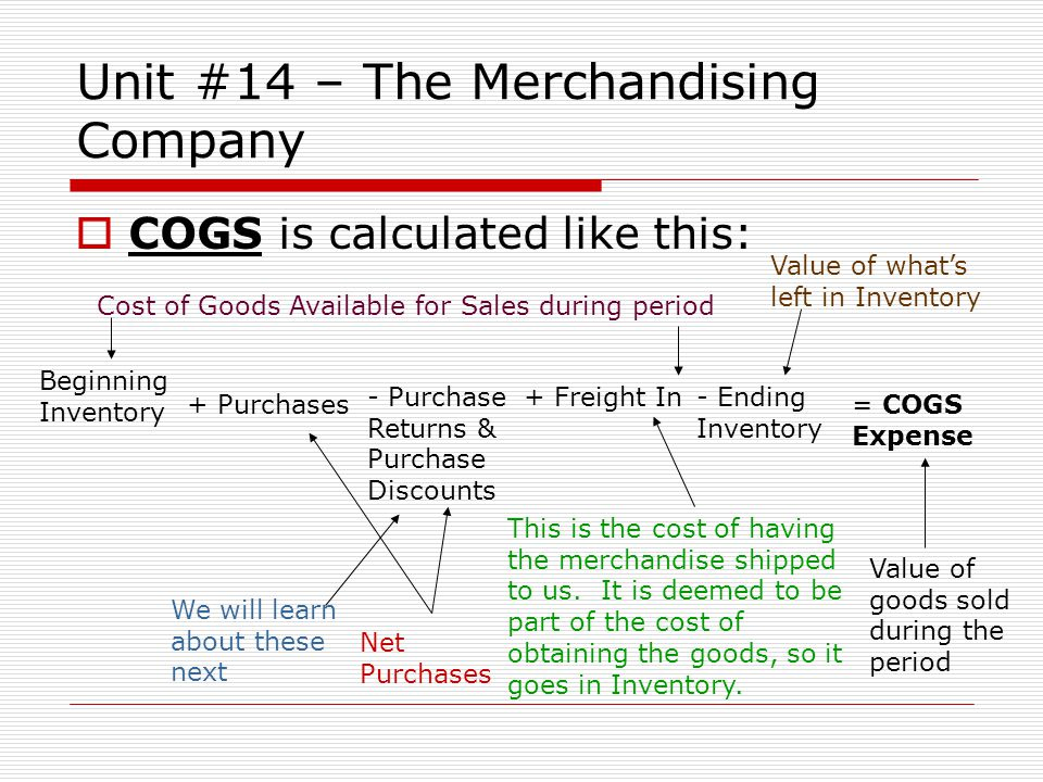 Unit #14 – The Merchandising Company COGS is calculated like this: Beginning Inventory + Purchases - Purchase Returns & Purchase Discounts We will lea