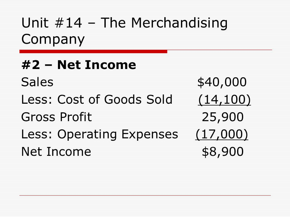 Unit #14 – The Merchandising Company #2 – Net Income Sales $40,000 Less: Cost of Goods Sold (14,100) Gross Profit 25,900 Less: Operating Expenses (17,