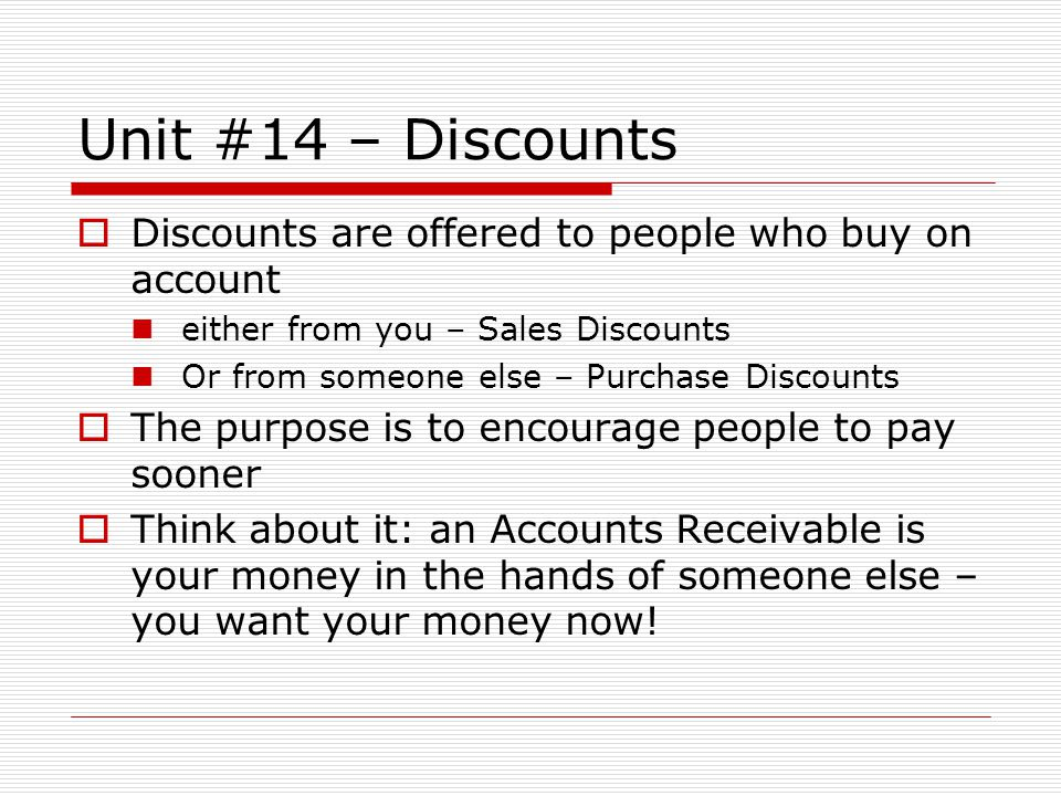 Unit #14 – Discounts Discounts are offered to people who buy on account either from you – Sales Discounts Or from someone else – Purchase Discounts Th