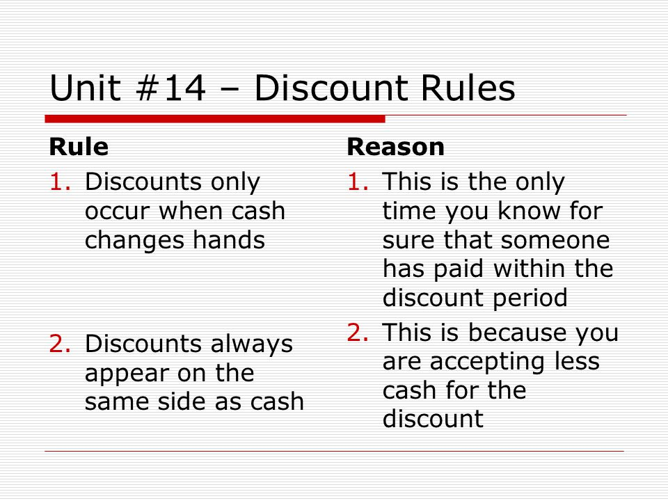 Unit #14 – Discount Rules Rule 1.Discounts only occur when cash changes hands 2.Discounts always appear on the same side as cash Reason 1.This is the