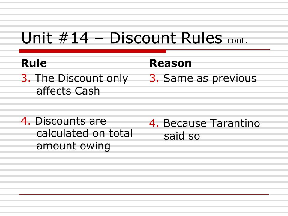 Unit #14 – Discount Rules cont. Rule 3. The Discount only affects Cash 4. Discounts are calculated on total amount owing Reason 3. Same as previous 4.