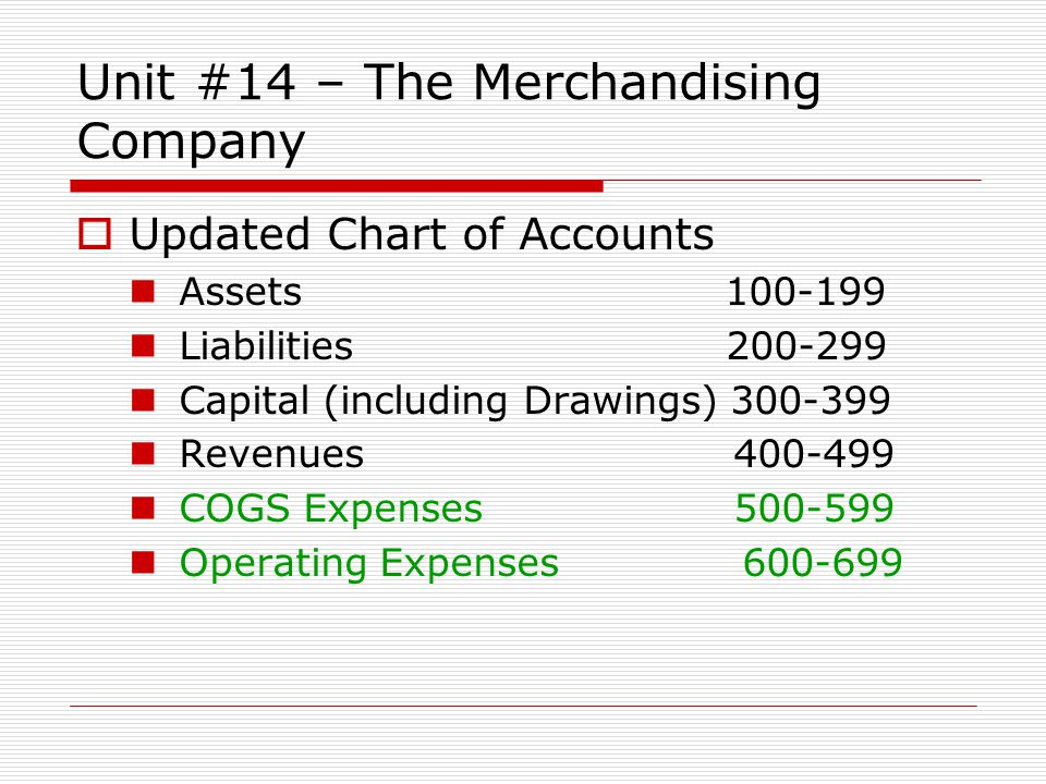 Unit #14 – The Merchandising Company Updated Chart of Accounts Assets 100-199 Liabilities 200-299 Capital (including Drawings) 300-399 Revenues 400-49