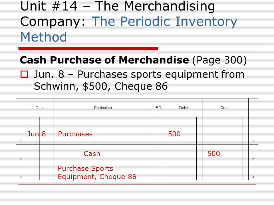 Unit #14 – The Merchandising Company: The Periodic Inventory Method Cash Purchase of Merchandise (Page 300) Jun. 8 – Purchases sports equipment from S