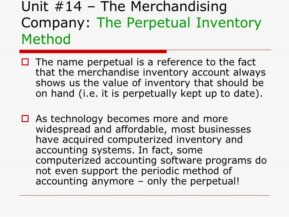 Unit #14 – The Merchandising Company: The Perpetual Inventory Method The name perpetual is a reference to the fact that the merchandise inventory acco