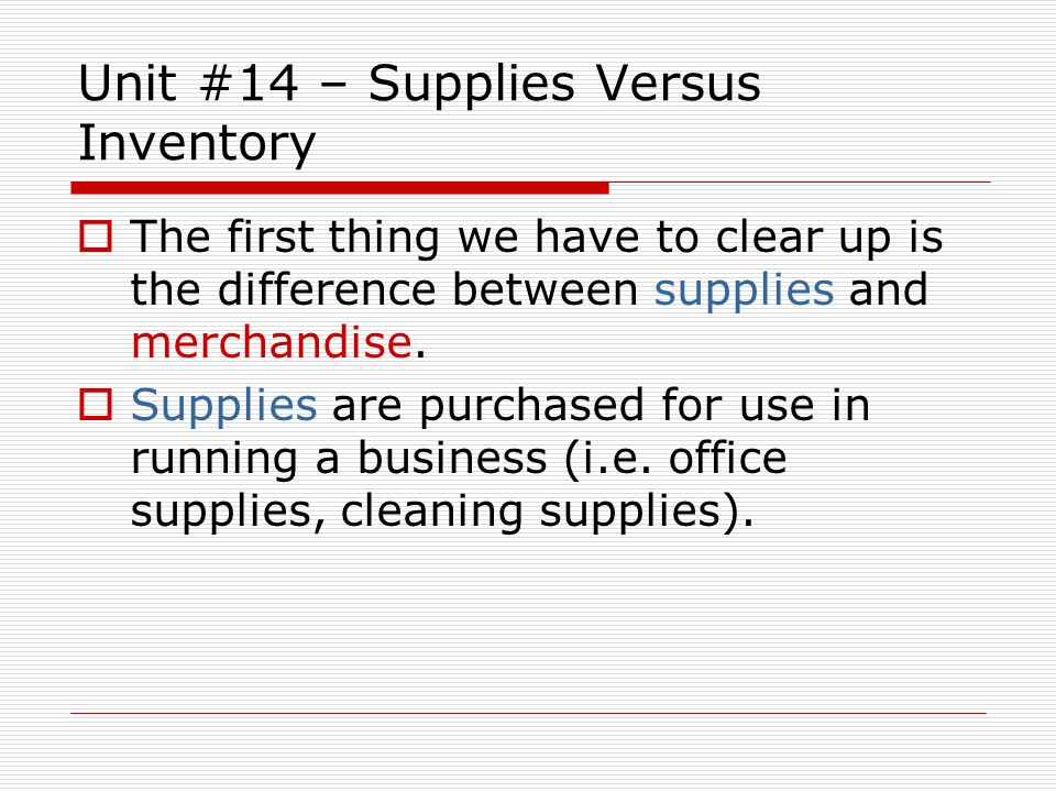 Unit #14 – Supplies Versus Inventory The first thing we have to clear up is the difference between supplies and merchandise. Supplies are purchased fo