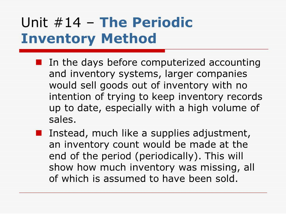 Unit #14 – The Perpetual Inventory Method Now thanks to technology, inventory systems can tell you exactly how much inventory (and what kind) is in the storeroom or on the floor (inventory is kept perpetually up to date).