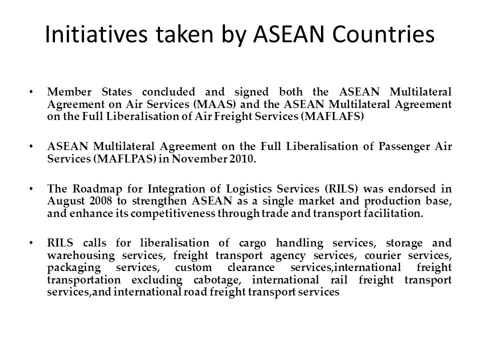 Initiatives taken by ASEAN Countries Member States concluded and signed both the ASEAN Multilateral Agreement on Air Services (MAAS) and the ASEAN Multilateral Agreement on the Full Liberalisation of Air Freight Services (MAFLAFS) ASEAN Multilateral Agreement on the Full Liberalisation of Passenger Air Services (MAFLPAS) in November 2010.