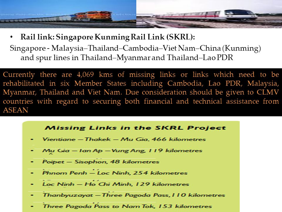 Rail link: Singapore Kunming Rail Link (SKRL): Singapore - Malaysia–Thailand–Cambodia–Viet Nam–China (Kunming) and spur lines in Thailand–Myanmar and Thailand–Lao PDR Currently there are 4,069 kms of missing links or links which need to be rehabilitated in six Member States including Cambodia, Lao PDR, Malaysia, Myanmar, Thailand and Viet Nam.