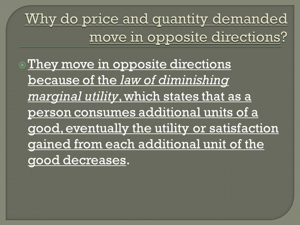 They move in opposite directions because of the law of diminishing marginal utility, which states that as a person consumes additional units of a good