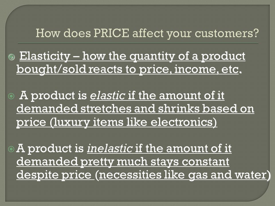 . Elasticity – how the quantity of a product bought/sold reacts to price, income, etc. A product is elastic if the amount of it demanded stretches and