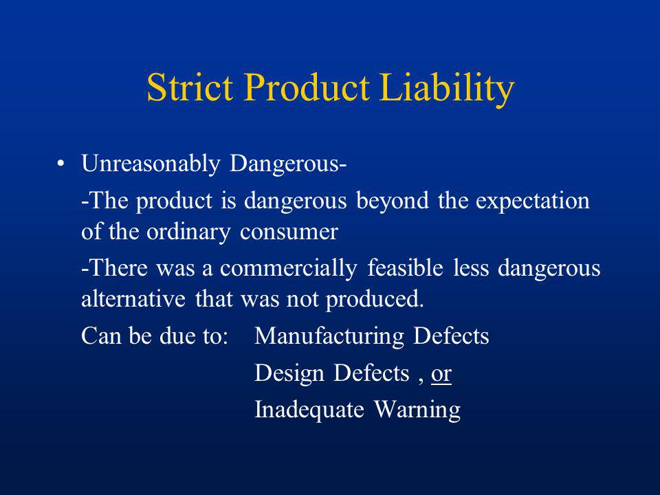 Strict Product Liability Unreasonably Dangerous- -The product is dangerous beyond the expectation of the ordinary consumer -There was a commercially feasible less dangerous alternative that was not produced.
