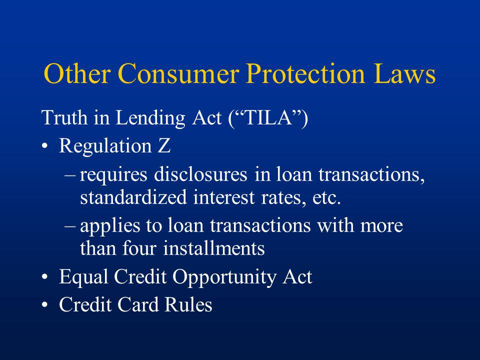 Other Consumer Protection Laws Truth in Lending Act (TILA) Regulation Z –requires disclosures in loan transactions, standardized interest rates, etc.