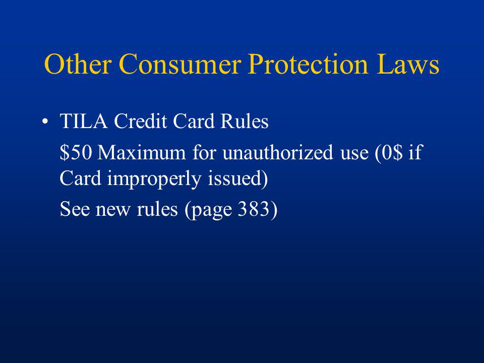Other Consumer Protection Laws TILA Credit Card Rules $50 Maximum for unauthorized use (0$ if Card improperly issued) See new rules (page 383)
