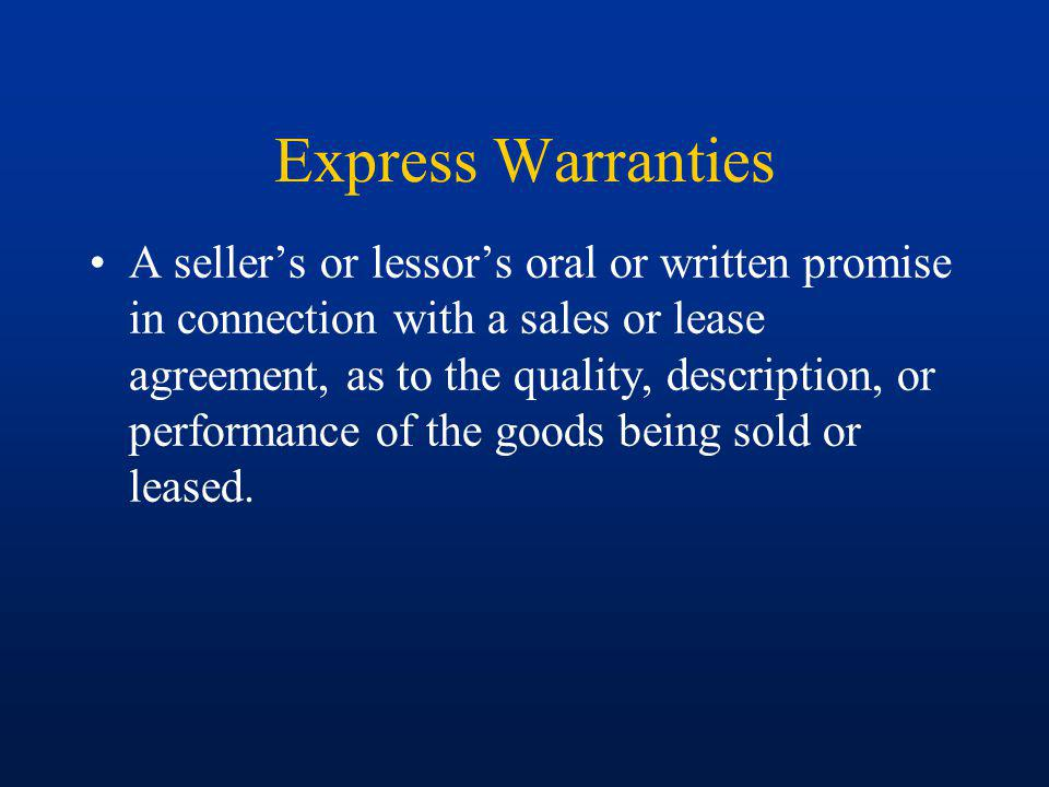 Express Warranties A sellers or lessors oral or written promise in connection with a sales or lease agreement, as to the quality, description, or performance of the goods being sold or leased.