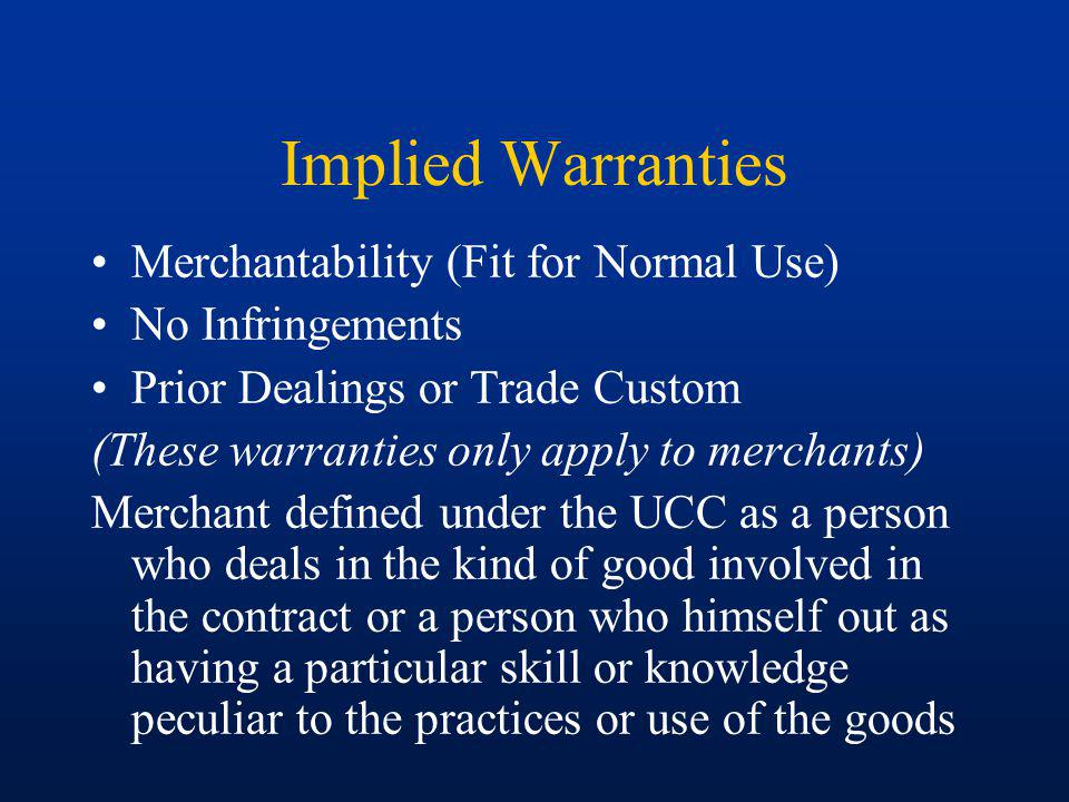 Implied Warranties Merchantability (Fit for Normal Use) No Infringements Prior Dealings or Trade Custom (These warranties only apply to merchants) Merchant defined under the UCC as a person who deals in the kind of good involved in the contract or a person who himself out as having a particular skill or knowledge peculiar to the practices or use of the goods