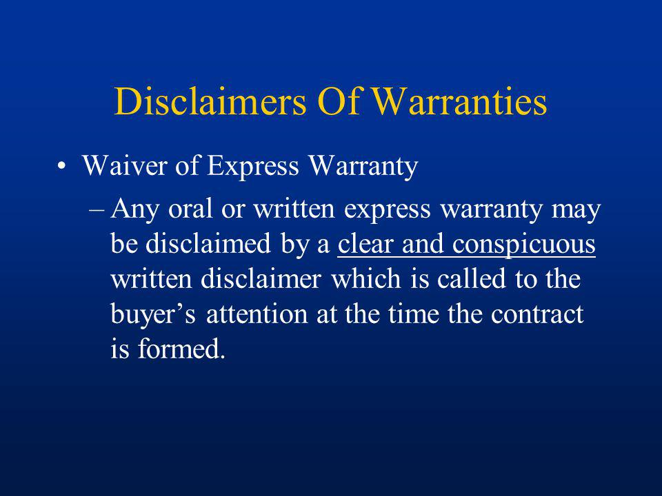 Disclaimers Of Warranties Waiver of Express Warranty –Any oral or written express warranty may be disclaimed by a clear and conspicuous written disclaimer which is called to the buyers attention at the time the contract is formed.