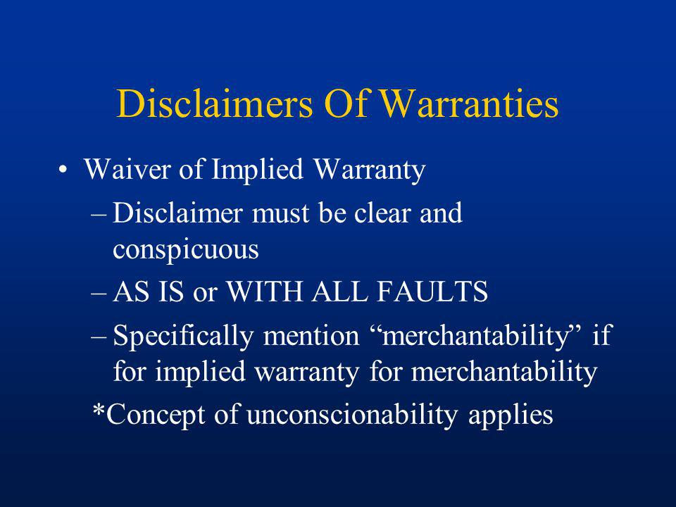 Disclaimers Of Warranties Waiver of Implied Warranty –Disclaimer must be clear and conspicuous –AS IS or WITH ALL FAULTS –Specifically mention merchantability if for implied warranty for merchantability *Concept of unconscionability applies