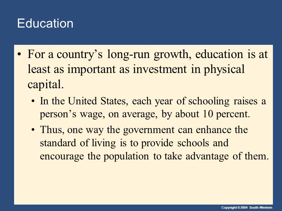 Copyright © 2004 South-Western Education For a countrys long-run growth, education is at least as important as investment in physical capital. In the