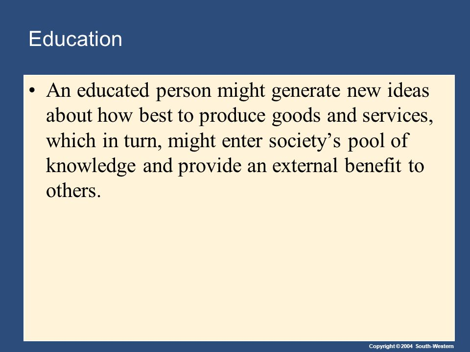 Copyright © 2004 South-Western Education An educated person might generate new ideas about how best to produce goods and services, which in turn, migh