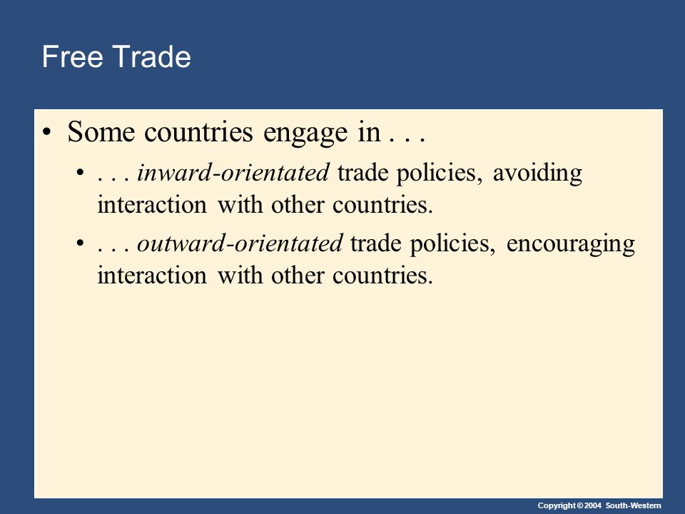 Copyright © 2004 South-Western Free Trade Some countries engage in...... inward-orientated trade policies, avoiding interaction with other countries..