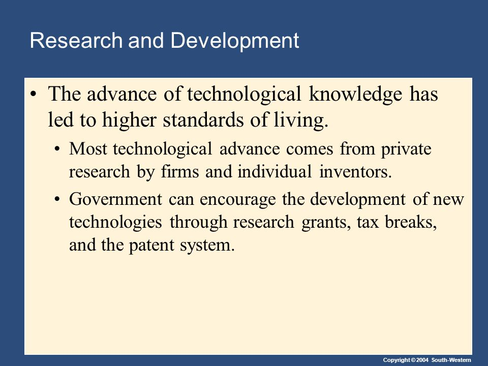 Copyright © 2004 South-Western Research and Development The advance of technological knowledge has led to higher standards of living. Most technologic