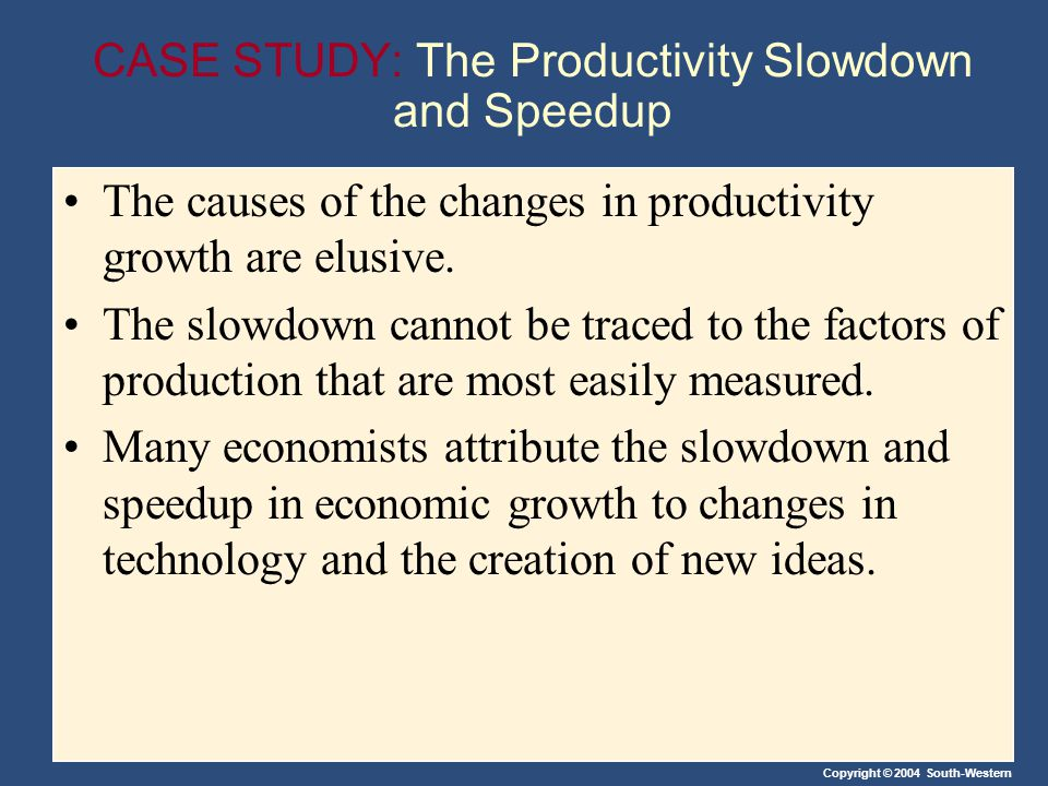 Copyright © 2004 South-Western CASE STUDY: The Productivity Slowdown and Speedup The causes of the changes in productivity growth are elusive. The slo