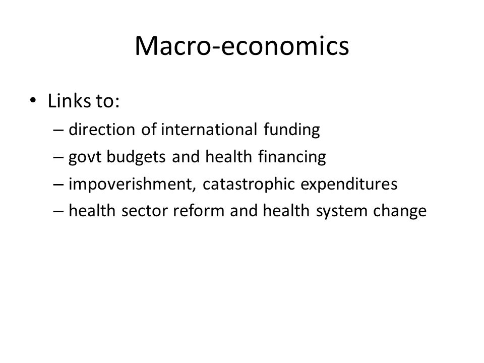 Macro-economics Links to: – direction of international funding – govt budgets and health financing – impoverishment, catastrophic expenditures – health sector reform and health system change