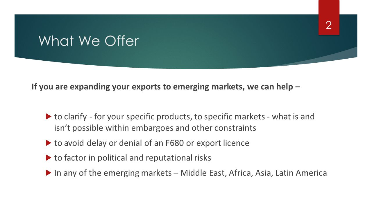 What We Offer If you are expanding your exports to emerging markets, we can help – to clarify - for your specific products, to specific markets - what is and isnt possible within embargoes and other constraints to avoid delay or denial of an F680 or export licence to factor in political and reputational risks In any of the emerging markets – Middle East, Africa, Asia, Latin America 2