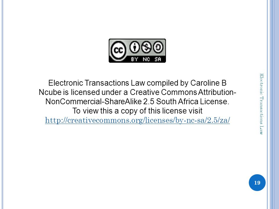 19 Electronic Transactions Law compiled by Caroline B Ncube is licensed under a Creative Commons Attribution- NonCommercial-ShareAlike 2.5 South Africa License.